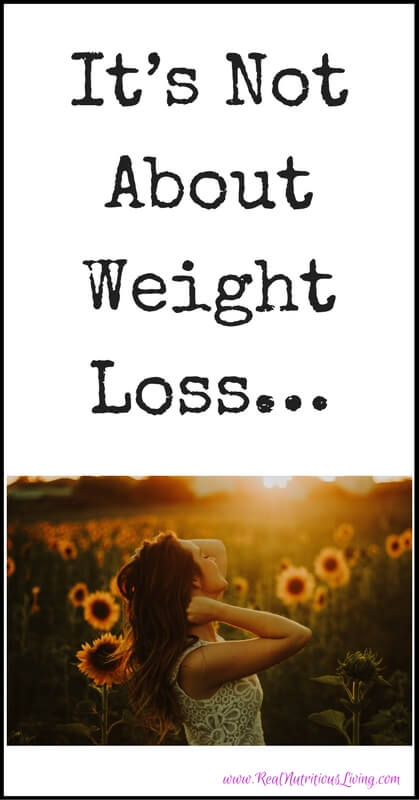 It's Not About Weight Loss…// realnutritiousliving.com