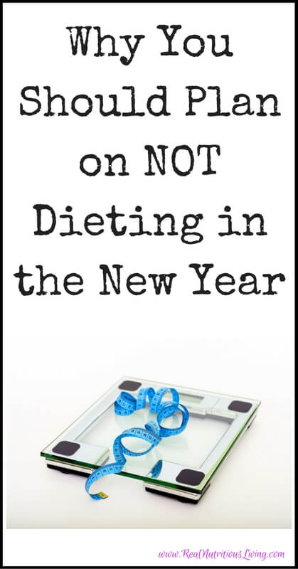 Why You Should Plan on NOT Dieting in the New Year // realnutritiousliving.com